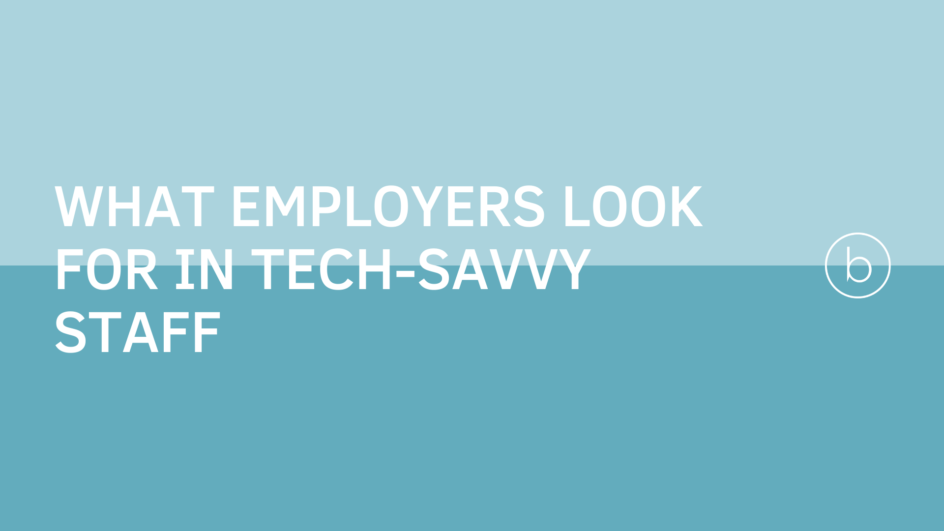 What employers look for in tech-SAVVY STAFF